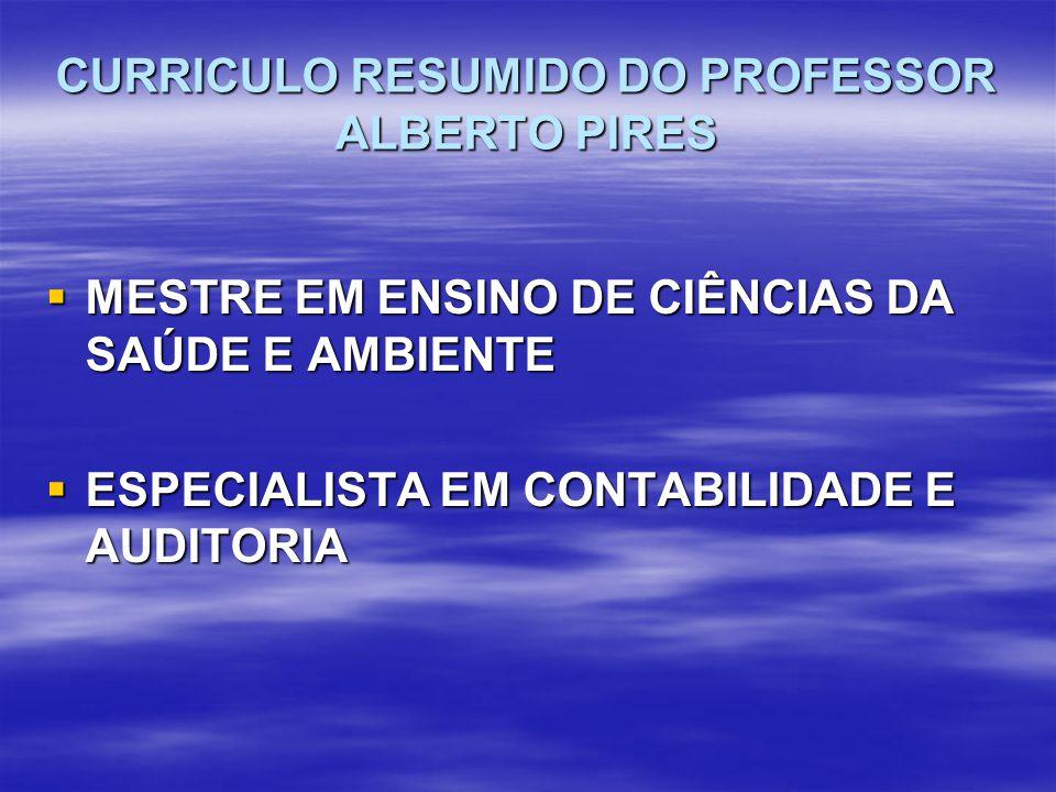 CURRICULO RESUMIDO DO PROFESSOR ALBERTO PIRES  MESTRE EM ENSINO DE CIÊNCIAS DA SAÚDE E AMBIENTE  ESPECIALISTA EM CONTABILIDADE E AUDITORIA