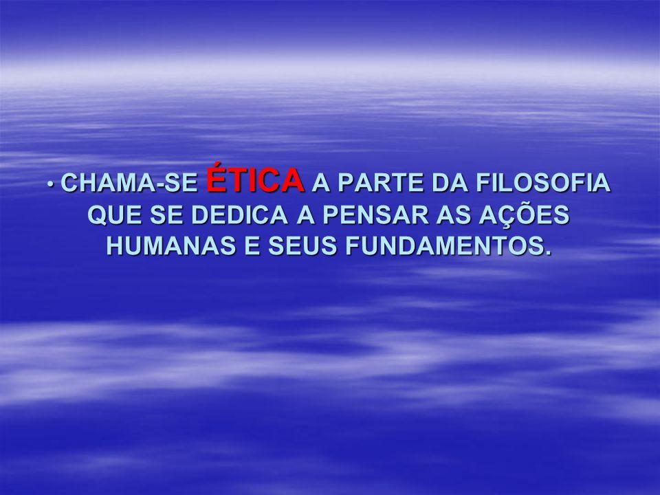 CHAMA-SE ÉTICA A PARTE DA FILOSOFIA QUE SE DEDICA A PENSAR AS AÇÕES HUMANAS E SEUS FUNDAMENTOS.