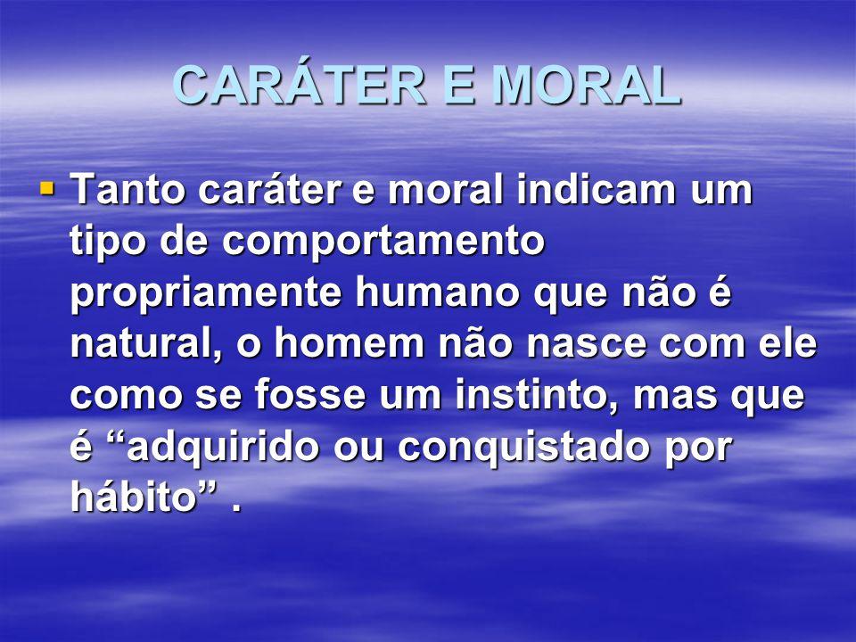 CARÁTER E MORAL  Tanto caráter e moral indicam um tipo de comportamento propriamente humano que não é natural, o homem não nasce com ele como se fosse um instinto, mas que é adquirido ou conquistado por hábito .