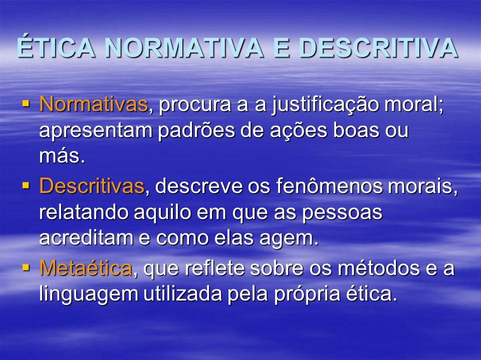 ÉTICA NORMATIVA E DESCRITIVA  Normativas, procura a a justificação moral; apresentam padrões de ações boas ou más.