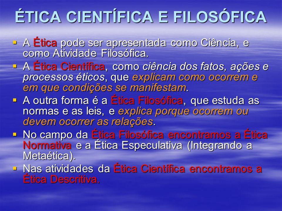 ÉTICA CIENTÍFICA E FILOSÓFICA  A Ética pode ser apresentada como Ciência, e como Atividade Filosófica.