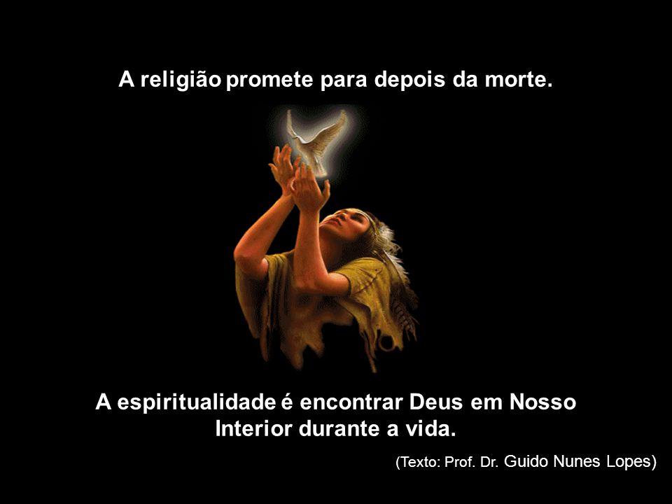 A religião crê na vida eterna. A espiritualidade nos faz consciente da vida eterna.