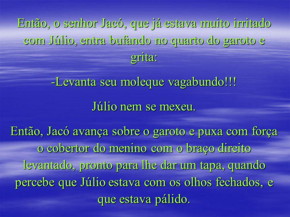 Então, o senhor Jacó, que já estava muito irritado com Júlio, entra bufando no quarto do garoto e grita: -Levanta seu moleque vagabundo!!.
