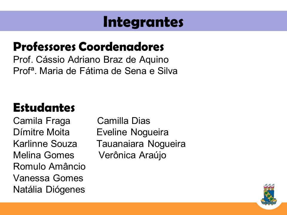Integrantes Professores Coordenadores Prof. Cássio Adriano Braz de Aquino Profª. Maria de Fátima de Sena e Silva Estudantes Camila Fraga Camilla Dias