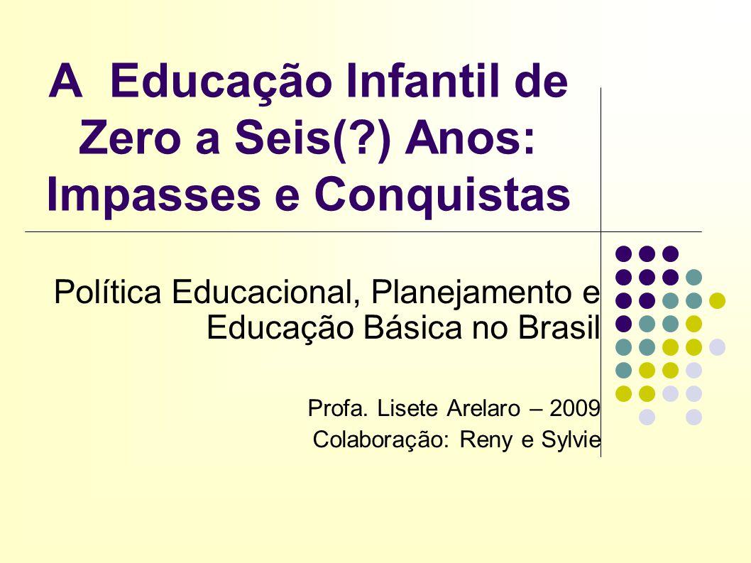 A Educação Infantil de Zero a Seis(?) Anos: Impasses e Conquistas Política Educacional, Planejamento e Educação Básica no Brasil Profa. Lisete Arelaro