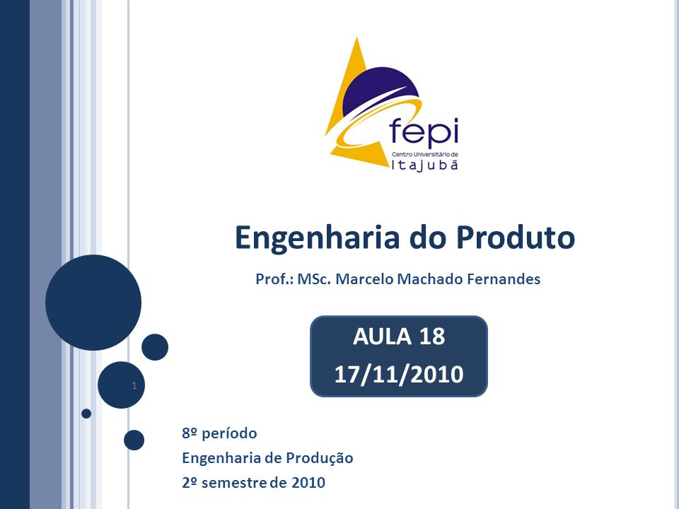 Engenharia do Produto 8º período Engenharia de Produção 2º semestre de 2010 1 Prof.: MSc. Marcelo Machado Fernandes AULA 18 17/11/2010