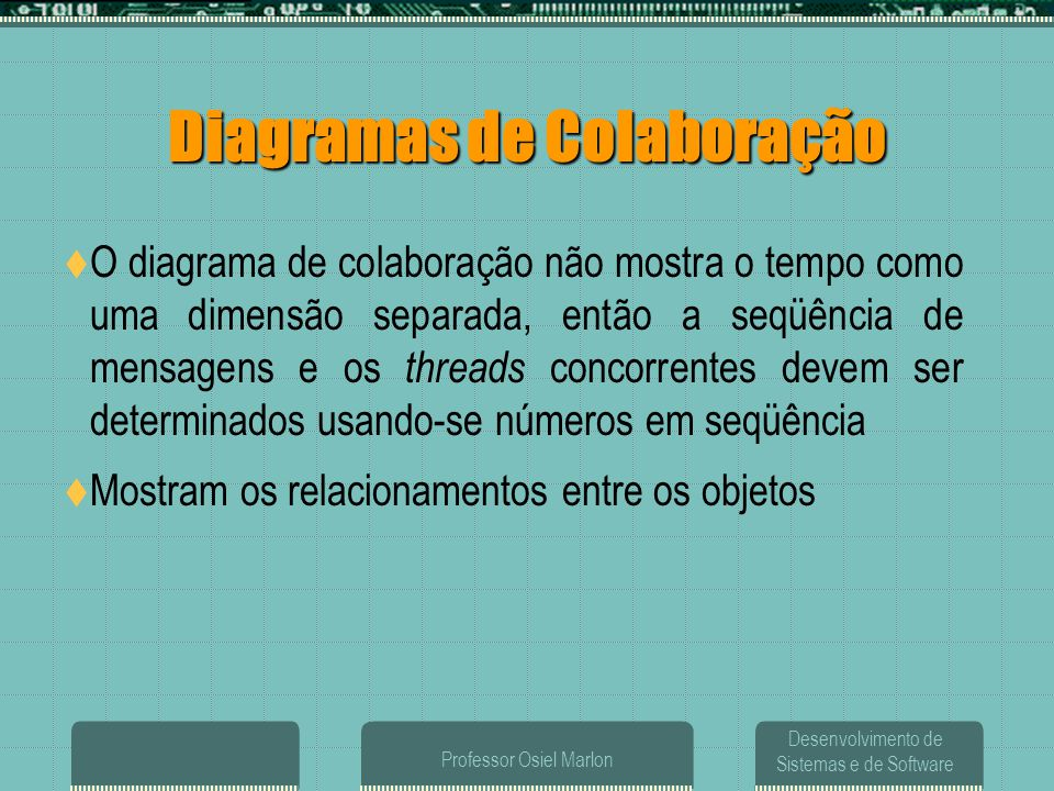 Desenvolvimento de Sistemas e de Software Professor Osiel Marlon Diagramas de Colaboração  O diagrama de colaboração não mostra o tempo como uma dime