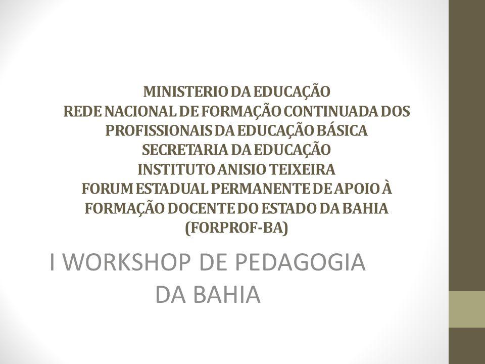 MINISTERIO DA EDUCAÇÃO REDE NACIONAL DE FORMAÇÃO CONTINUADA DOS PROFISSIONAIS DA EDUCAÇÃO BÁSICA SECRETARIA DA EDUCAÇÃO INSTITUTO ANISIO TEIXEIRA FORUM ESTADUAL PERMANENTE DE APOIO À FORMAÇÃO DOCENTE DO ESTADO DA BAHIA (FORPROF-BA) I WORKSHOP DE PEDAGOGIA DA BAHIA