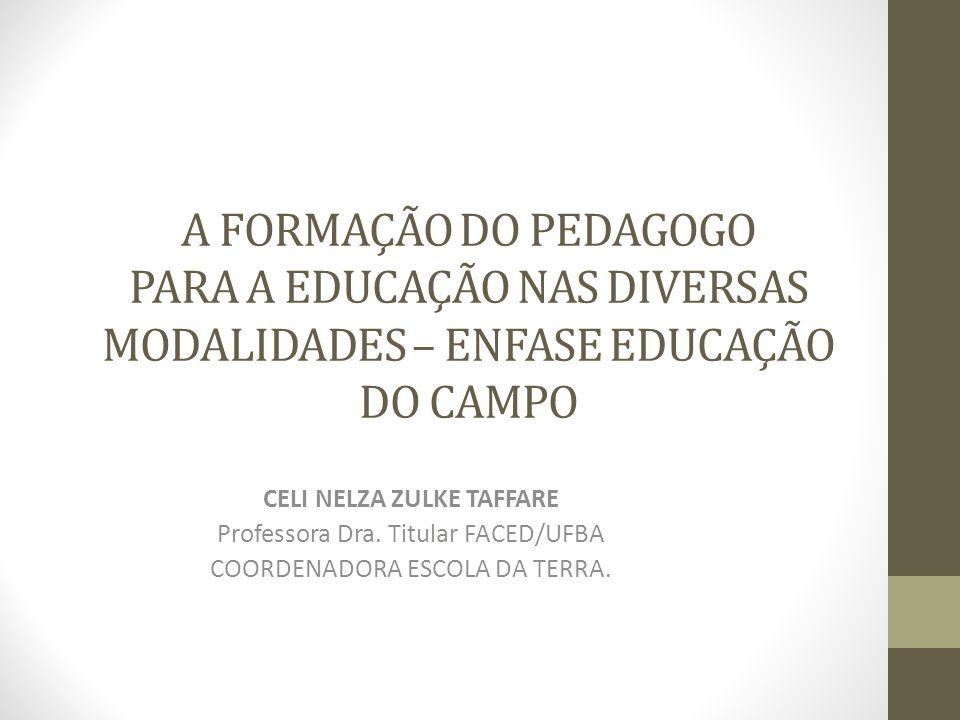 A FORMAÇÃO DO PEDAGOGO PARA A EDUCAÇÃO NAS DIVERSAS MODALIDADES – ENFASE EDUCAÇÃO DO CAMPO CELI NELZA ZULKE TAFFARE Professora Dra. Titular FACED/UFBA