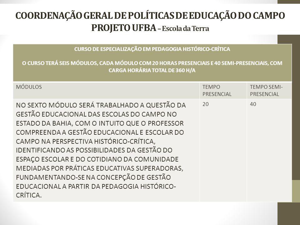 COORDENAÇÃO GERAL DE POLÍTICAS DE EDUCAÇÃO DO CAMPO PROJETO UFBA – Escola da Terra CURSO DE ESPECIALIZAÇÃO EM PEDAGOGIA HISTÓRICO-CRÍTICA O CURSO TERÁ SEIS MÓDULOS, CADA MÓDULO COM 20 HORAS PRESENCIAIS E 40 SEMI-PRESENCIAIS, COM CARGA HORÁRIA TOTAL DE 360 H/A MÓDULOSTEMPO PRESENCIAL TEMPO SEMI- PRESENCIAL NO SEXTO MÓDULO SERÁ TRABALHADO A QUESTÃO DA GESTÃO EDUCACIONAL DAS ESCOLAS DO CAMPO NO ESTADO DA BAHIA, COM O INTUITO QUE O PROFESSOR COMPREENDA A GESTÃO EDUCACIONAL E ESCOLAR DO CAMPO NA PERSPECTIVA HISTÓRICO-CRÍTICA, IDENTIFICANDO AS POSSIBILIDADES DA GESTÃO DO ESPAÇO ESCOLAR E DO COTIDIANO DA COMUNIDADE MEDIADAS POR PRÁTICAS EDUCATIVAS SUPERADORAS, FUNDAMENTANDO-SE NA CONCEPÇÃO DE GESTÃO EDUCACIONAL A PARTIR DA PEDAGOGIA HISTÓRICO- CRÍTICA.