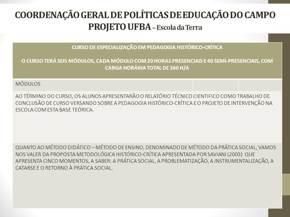 COORDENAÇÃO GERAL DE POLÍTICAS DE EDUCAÇÃO DO CAMPO PROJETO UFBA – Escola da Terra CURSO DE ESPECIALIZAÇÃO EM PEDAGOGIA HISTÓRICO-CRÍTICA O CURSO TERÁ SEIS MÓDULOS, CADA MÓDULO COM 20 HORAS PRESENCIAIS E 40 SEMI-PRESENCIAIS, COM CARGA HORÁRIA TOTAL DE 360 H/A MÓDULOS AO TÉRMINO DO CURSO, OS ALUNOS APRESENTARÃO O RELATÓRIO TÉCNICO CIENTIFICO COMO TRABALHO DE CONCLUSÃO DE CURSO VERSANDO SOBRE A PEDAGOGIA HISTÓRICO-CRÍTICA E O PROJETO DE INTERVENÇÃO NA ESCOLA COM ESTA BASE TEÓRICA.