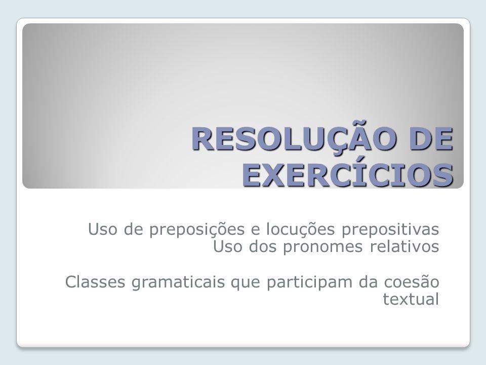 RESOLUÇÃO DE EXERCÍCIOS Uso de preposições e locuções prepositivas Uso dos pronomes relativos Classes gramaticais que participam da coesão textual