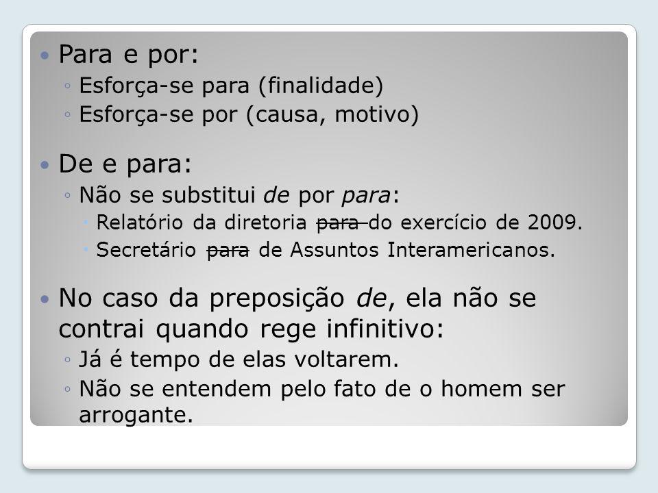 Para e por: ◦Esforça-se para (finalidade) ◦Esforça-se por (causa, motivo) De e para: ◦Não se substitui de por para:  Relatório da diretoria para do exercício de 2009.