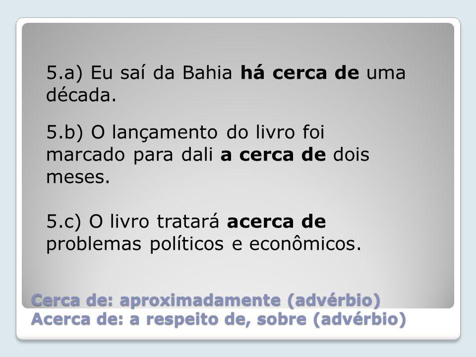 Cerca de: aproximadamente (advérbio) Acerca de: a respeito de, sobre (advérbio) 5.a) Eu saí da Bahia há cerca de uma década.