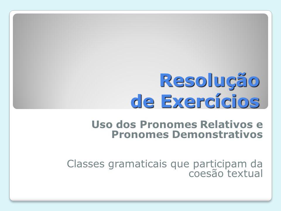 Resolução de Exercícios Uso dos Pronomes Relativos e Pronomes Demonstrativos Classes gramaticais que participam da coesão textual