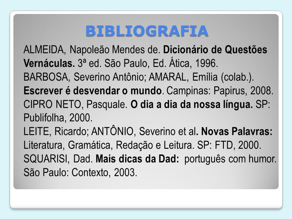 BIBLIOGRAFIA ALMEIDA, Napoleão Mendes de. Dicionário de Questões Vernáculas. 3ª ed. São Paulo, Ed. Ática, 1996. BARBOSA, Severino Antônio; AMARAL, Emí