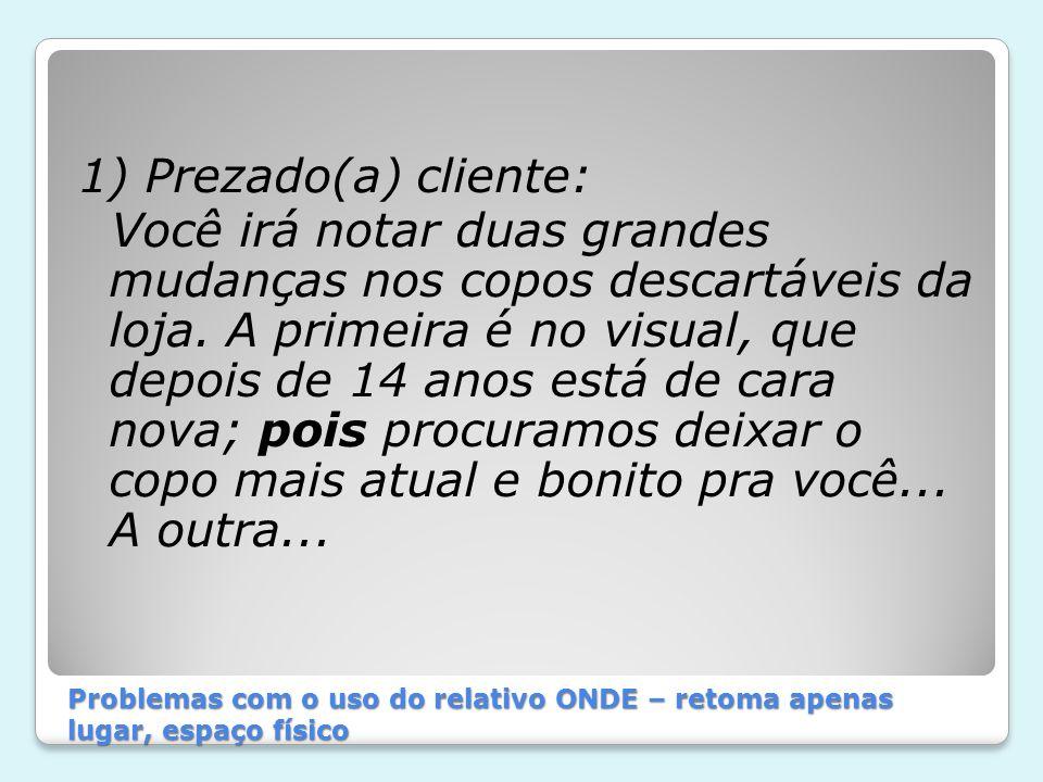 Problemas com o uso do relativo ONDE – retoma apenas lugar, espaço físico 1) Prezado(a) cliente: Você irá notar duas grandes mudanças nos copos descar