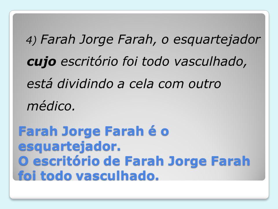 Farah Jorge Farah é o esquartejador. O escritório de Farah Jorge Farah foi todo vasculhado. 4) Farah Jorge Farah, o esquartejador cujo escritório foi