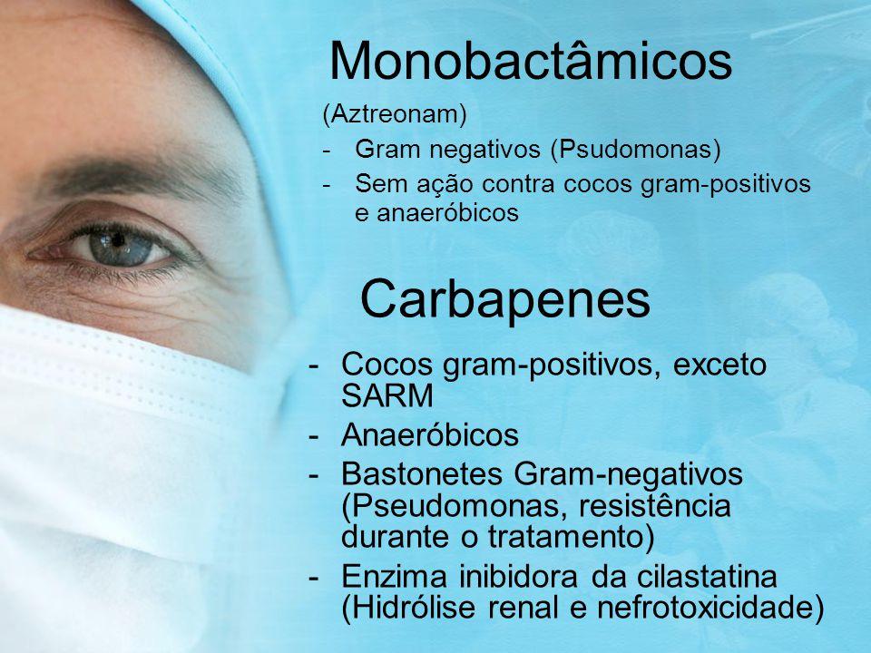 Monobactâmicos (Aztreonam) -Gram negativos (Psudomonas) -Sem ação contra cocos gram-positivos e anaeróbicos Carbapenes -Cocos gram-positivos, exceto SARM -Anaeróbicos -Bastonetes Gram-negativos (Pseudomonas, resistência durante o tratamento) -Enzima inibidora da cilastatina (Hidrólise renal e nefrotoxicidade)