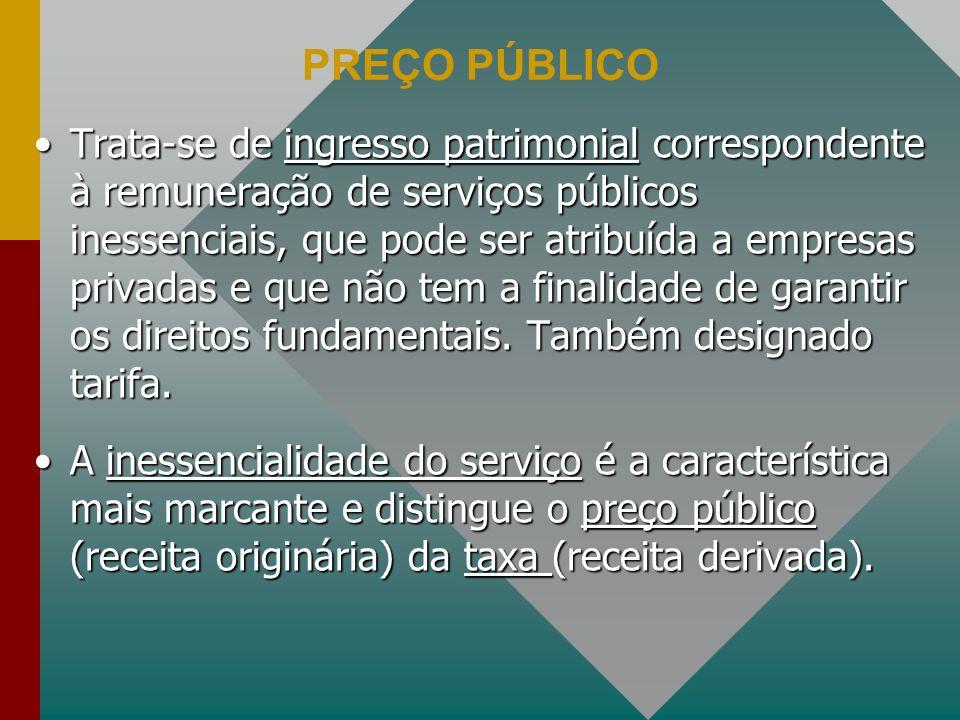 PREÇO PÚBLICO Trata-se de ingresso patrimonial correspondente à remuneração de serviços públicos inessenciais, que pode ser atribuída a empresas privadas e que não tem a finalidade de garantir os direitos fundamentais.