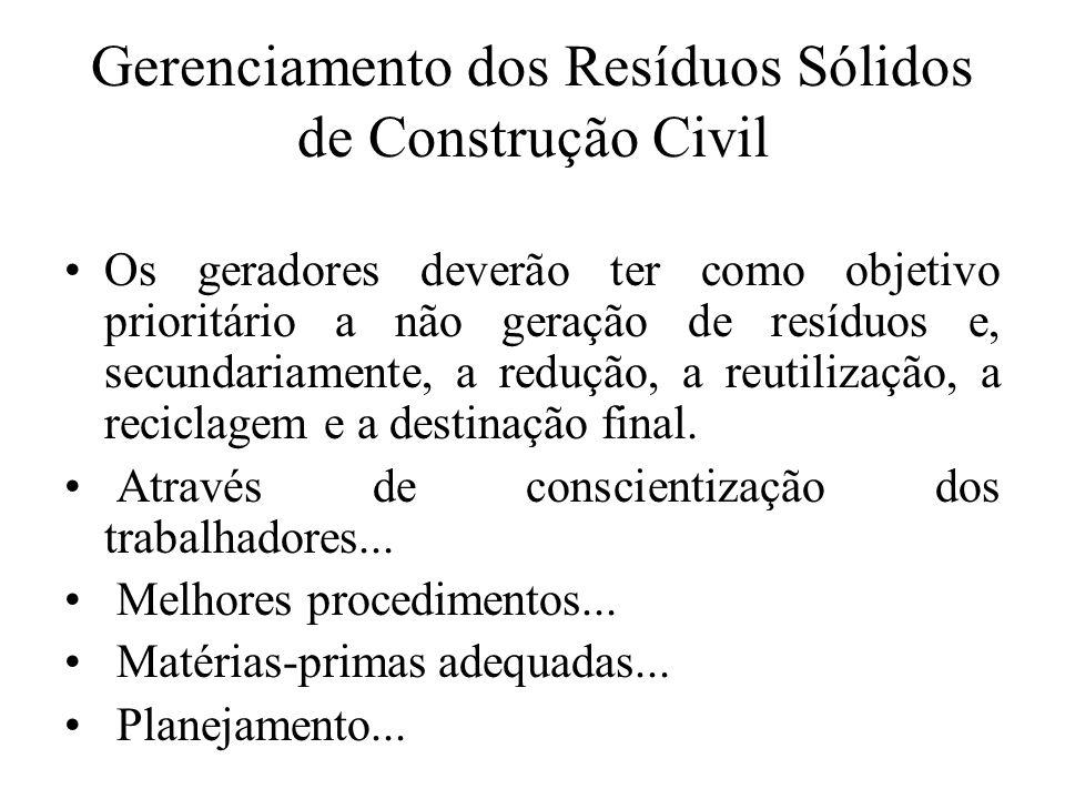 Gerenciamento dos Resíduos Sólidos de Construção Civil Os geradores deverão ter como objetivo prioritário a não geração de resíduos e, secundariamente