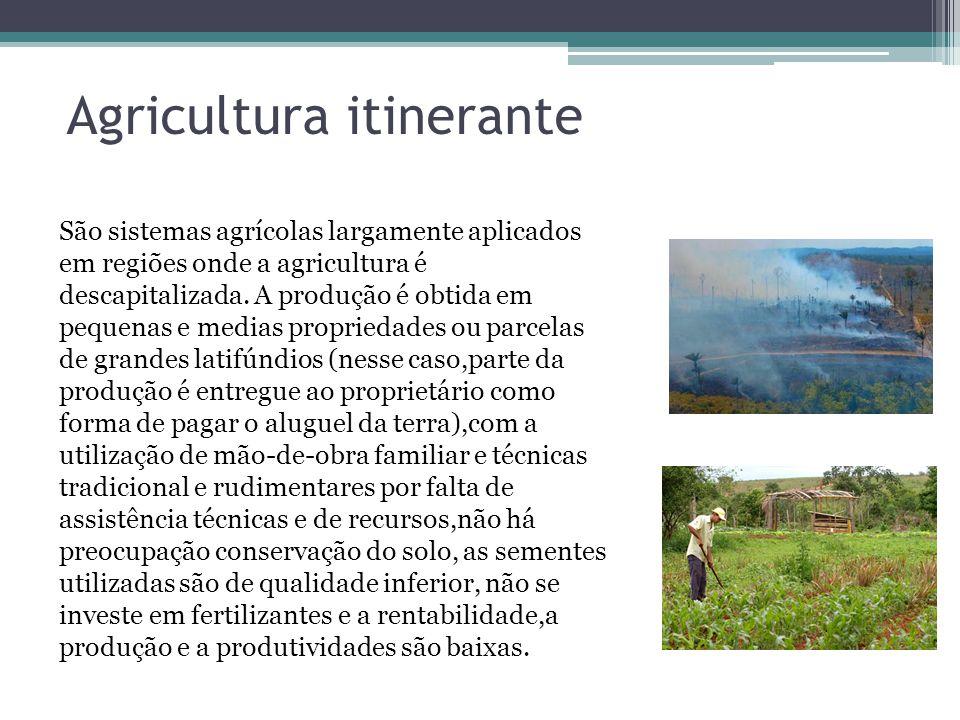 Agricultura itinerante São sistemas agrícolas largamente aplicados em regiões onde a agricultura é descapitalizada. A produção é obtida em pequenas e
