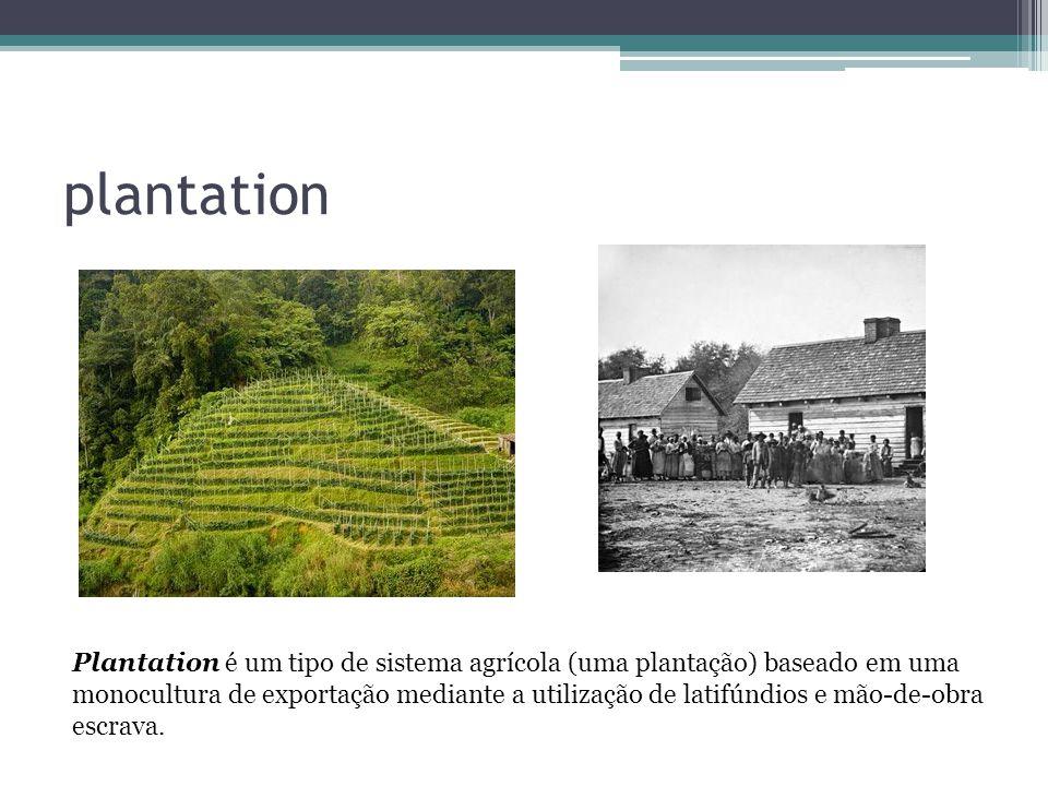 plantation Plantation é um tipo de sistema agrícola (uma plantação) baseado em uma monocultura de exportação mediante a utilização de latifúndios e mã
