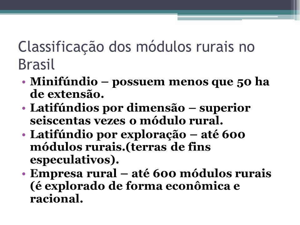 Classificação dos módulos rurais no Brasil Minifúndio – possuem menos que 50 ha de extensão. Latifúndios por dimensão – superior seiscentas vezes o mó