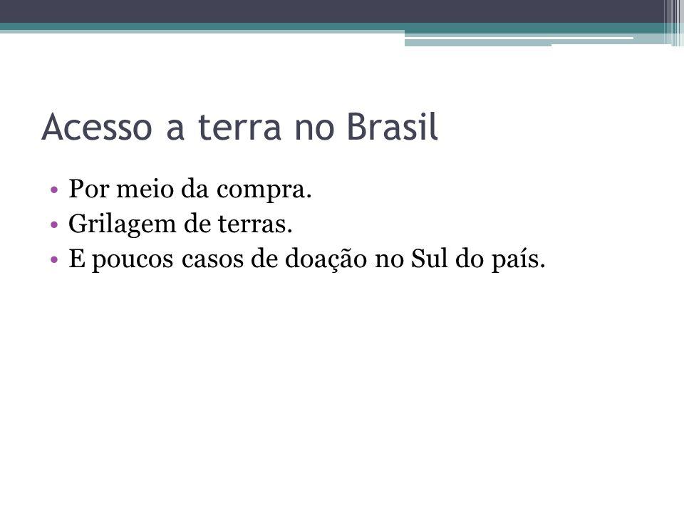 Acesso a terra no Brasil Por meio da compra. Grilagem de terras. E poucos casos de doação no Sul do país.