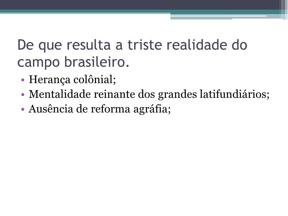 De que resulta a triste realidade do campo brasileiro. Herança colônial; Mentalidade reinante dos grandes latifundiários; Ausência de reforma agráfia;