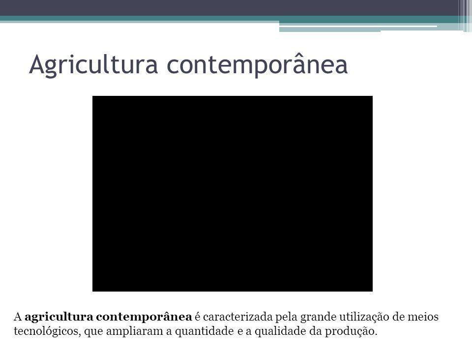 Agricultura contemporânea A agricultura contemporânea é caracterizada pela grande utilização de meios tecnológicos, que ampliaram a quantidade e a qua