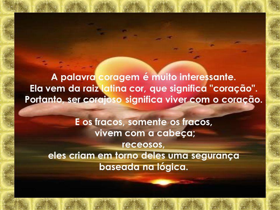 A palavra coragem é muito interessante.Ela vem da raiz latina cor, que significa coração .