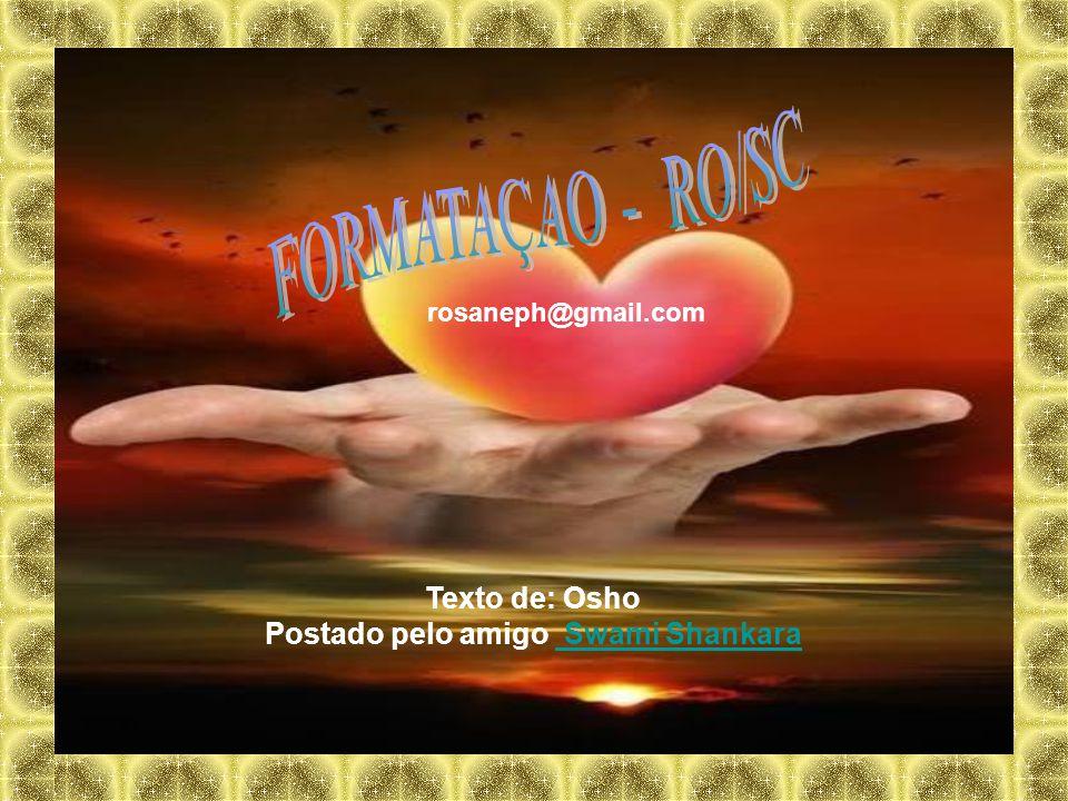 Texto de: Osho Postado pelo amigo Swami Shankara Swami Shankara rosaneph@gmail.com