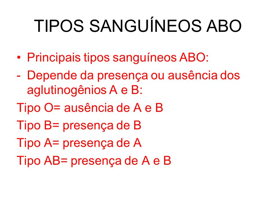 TIPOS SANGUÍNEOS ABO Principais tipos sanguíneos ABO: -Depende da presença ou ausência dos aglutinogênios A e B: Tipo O= ausência de A e B Tipo B= pre