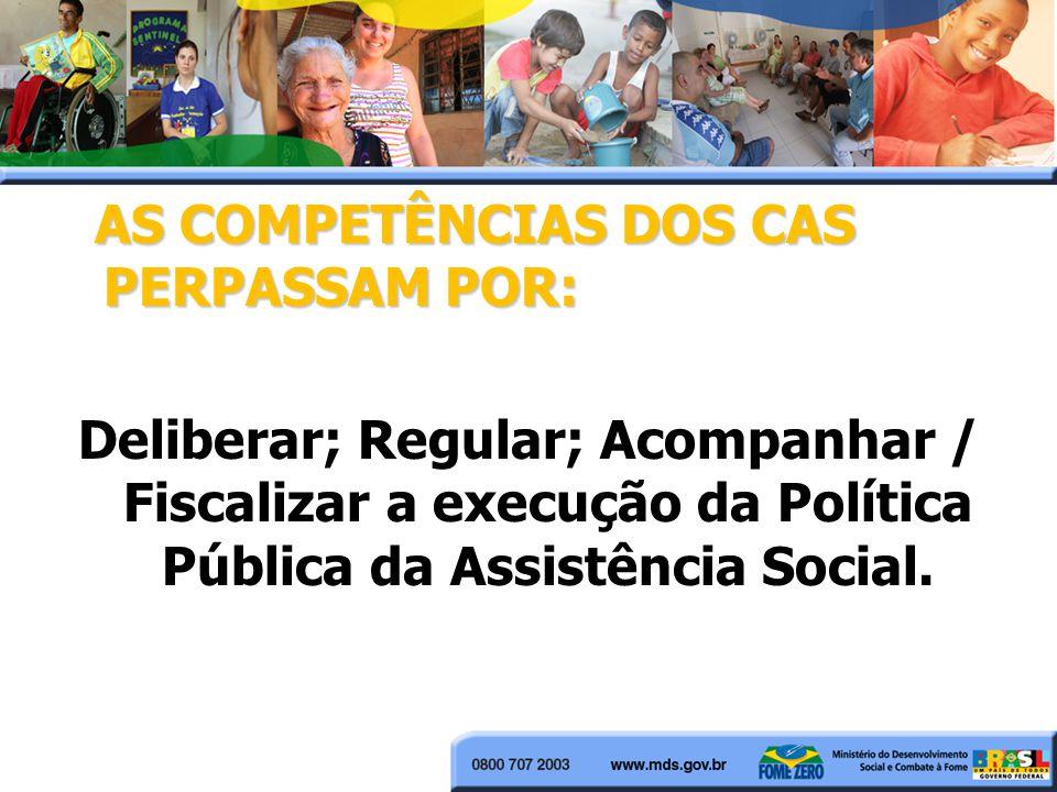AS COMPETÊNCIAS DOS CAS PERPASSAM POR: AS COMPETÊNCIAS DOS CAS PERPASSAM POR: Deliberar; Regular; Acompanhar / Fiscalizar a execução da Política Pública da Assistência Social.