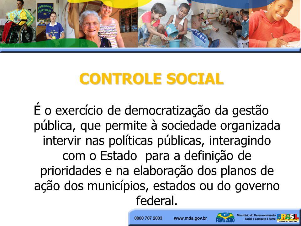 CONTROLE SOCIAL É o exercício de democratização da gestão pública, que permite à sociedade organizada intervir nas políticas públicas, interagindo com o Estado para a definição de prioridades e na elaboração dos planos de ação dos municípios, estados ou do governo federal.
