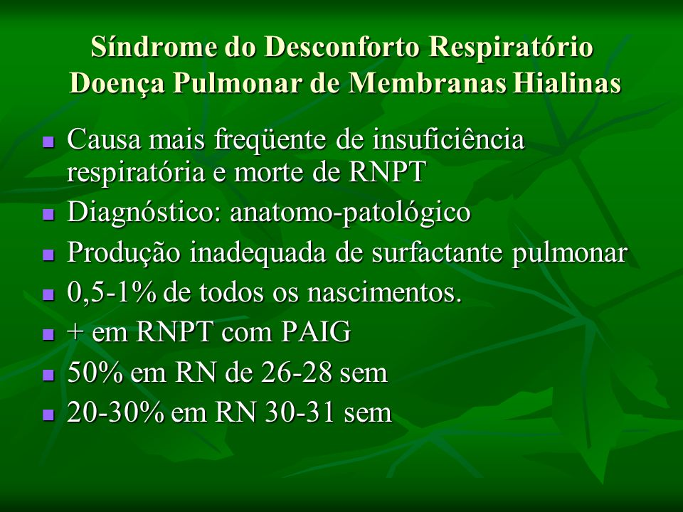 Síndrome do Desconforto Respiratório Doença Pulmonar de Membranas Hialinas Causa mais freqüente de insuficiência respiratória e morte de RNPT Causa mais freqüente de insuficiência respiratória e morte de RNPT Diagnóstico: anatomo-patológico Diagnóstico: anatomo-patológico Produção inadequada de surfactante pulmonar Produção inadequada de surfactante pulmonar 0,5-1% de todos os nascimentos.