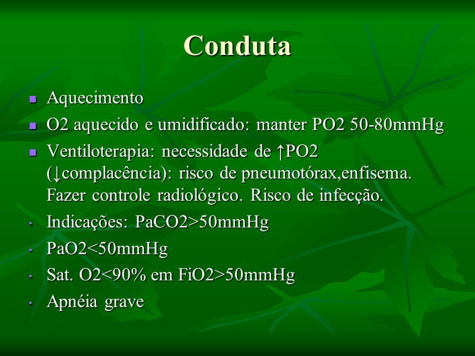 Conduta Aquecimento Aquecimento O2 aquecido e umidificado: manter PO2 50-80mmHg O2 aquecido e umidificado: manter PO2 50-80mmHg Ventiloterapia: necessidade de ↑PO2 (↓complacência): risco de pneumotórax,enfisema.
