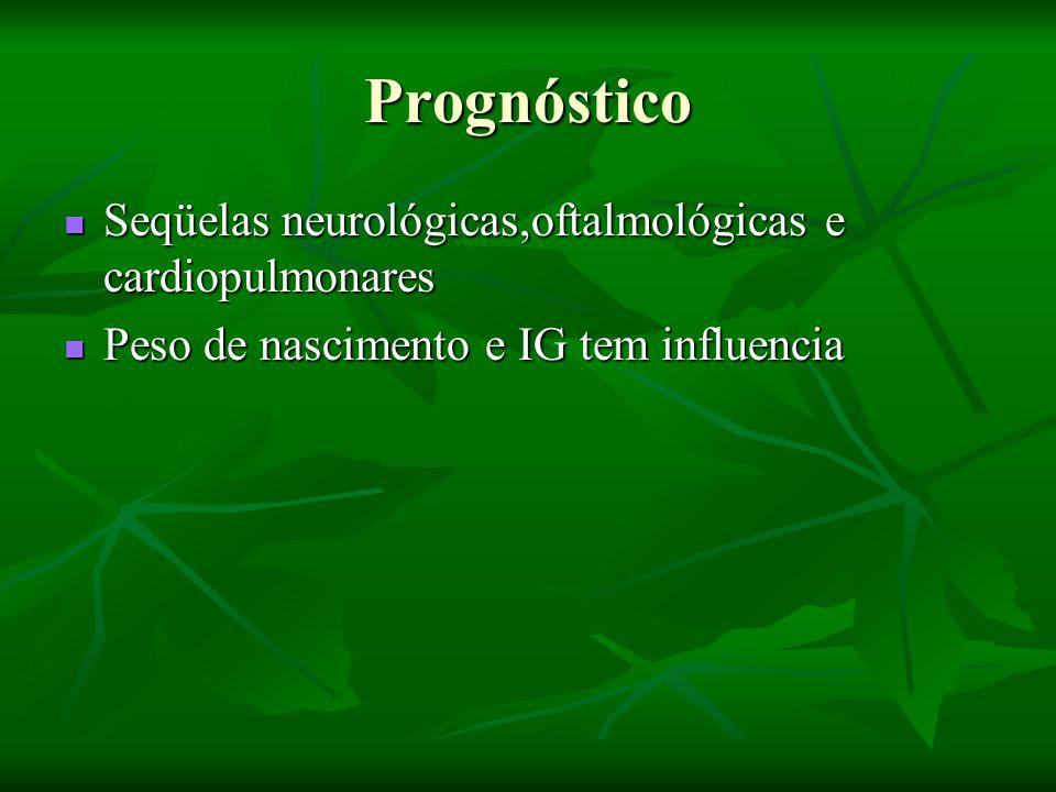 Prognóstico Seqüelas neurológicas,oftalmológicas e cardiopulmonares Seqüelas neurológicas,oftalmológicas e cardiopulmonares Peso de nascimento e IG tem influencia Peso de nascimento e IG tem influencia