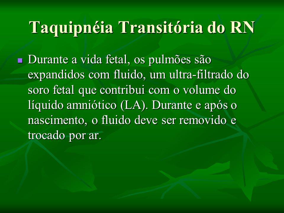 Taquipnéia Transitória do RN Durante a vida fetal, os pulmões são expandidos com fluido, um ultra-filtrado do soro fetal que contribui com o volume do líquido amniótico (LA).