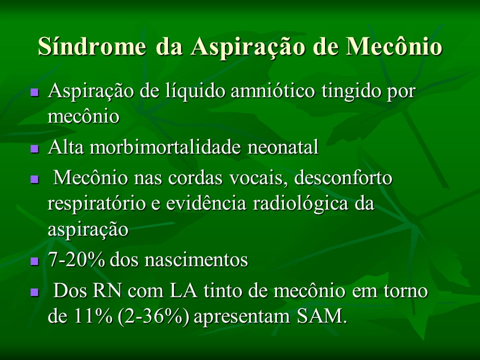 Aspiração de líquido amniótico tingido por mecônio Aspiração de líquido amniótico tingido por mecônio Alta morbimortalidade neonatal Alta morbimortalidade neonatal Mecônio nas cordas vocais, desconforto respiratório e evidência radiológica da aspiração Mecônio nas cordas vocais, desconforto respiratório e evidência radiológica da aspiração 7-20% dos nascimentos 7-20% dos nascimentos Dos RN com LA tinto de mecônio em torno de 11% (2-36%) apresentam SAM.