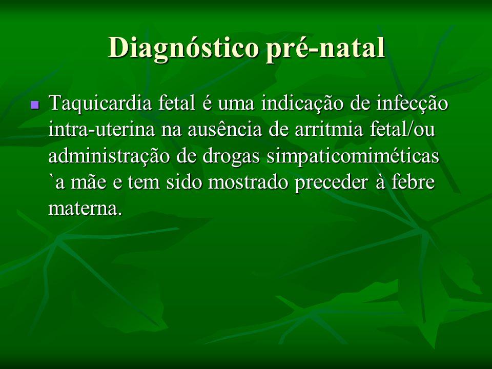 Diagnóstico pré-natal Taquicardia fetal é uma indicação de infecção intra-uterina na ausência de arritmia fetal/ou administração de drogas simpaticomiméticas `a mãe e tem sido mostrado preceder à febre materna.