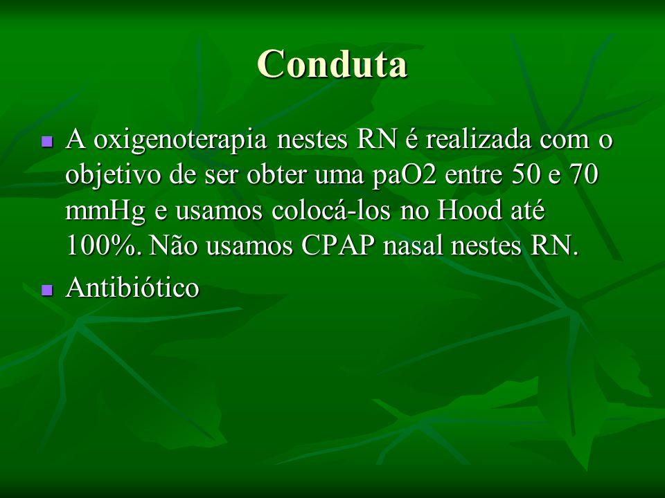 Conduta A oxigenoterapia nestes RN é realizada com o objetivo de ser obter uma paO2 entre 50 e 70 mmHg e usamos colocá-los no Hood até 100%.