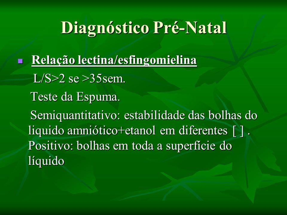 Diagnóstico Pós-Natal Relação lectina/esfingomielina no aspirado gástrico (se alcalino,sem sangue e mecônio) Relação lectina/esfingomielina no aspirado gástrico (se alcalino,sem sangue e mecônio) Medida de fosfatidilglicerol: válido mesmo na presença de mecônio/sangue e DM da mãe Medida de fosfatidilglicerol: válido mesmo na presença de mecônio/sangue e DM da mãe Polarização fluorescente: microviscosidade lipídios/albumina do líq.