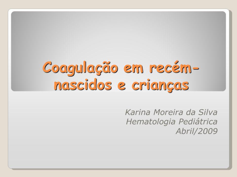 Coagulação em recém- nascidos e crianças Karina Moreira da Silva Hematologia Pediátrica Abril/2009