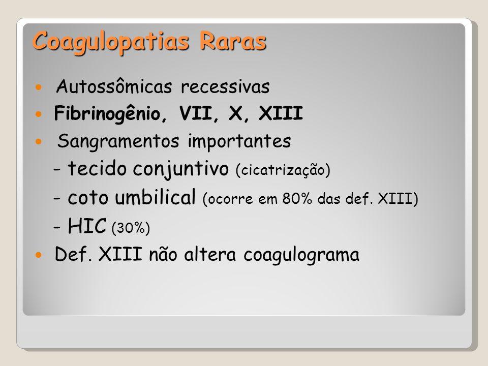 Coagulopatias Raras Autossômicas recessivas Fibrinogênio, VII, X, XIII Sangramentos importantes - tecido conjuntivo (cicatrização)  - coto umbilical