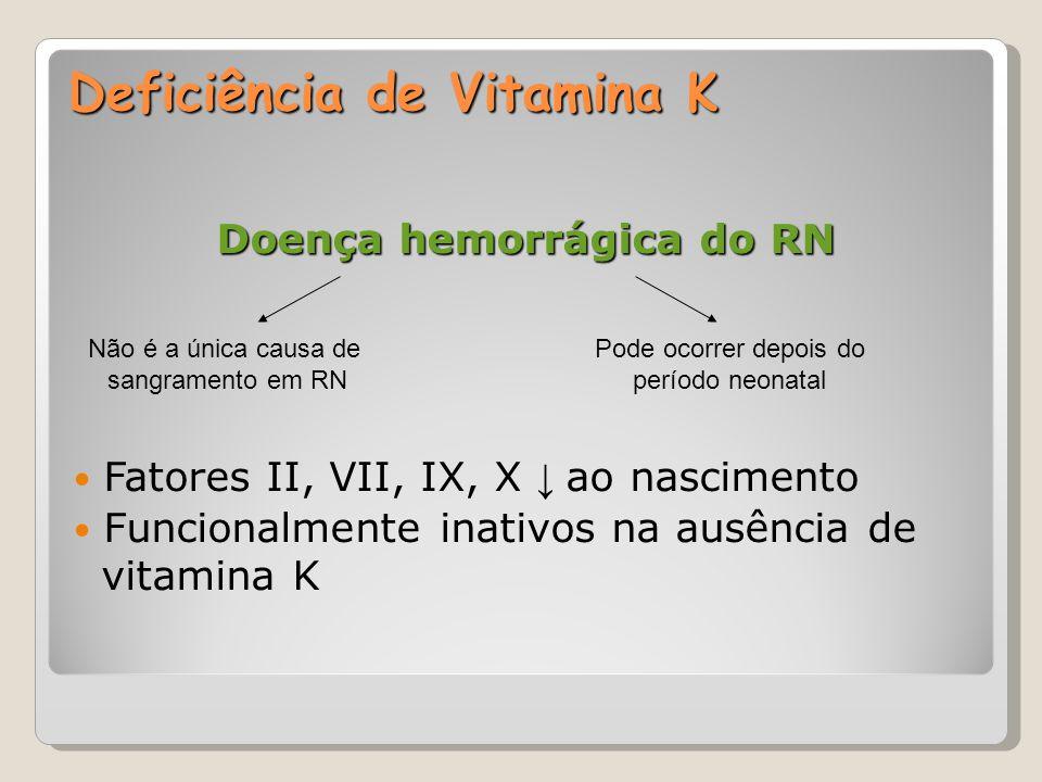 Deficiência de Vitamina K Doença hemorrágica do RN Fatores II, VII, IX, X ↓ ao nascimento Funcionalmente inativos na ausência de vitamina K Não é a ún