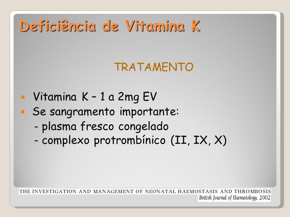Deficiência de Vitamina K TRATAMENTO Vitamina K – 1 a 2mg EV Se sangramento importante: - plasma fresco congelado - complexo protrombínico (II, IX, X)