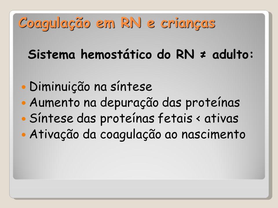 Coagulação em RN e crianças Sistema hemostático do RN ≠ adulto: Diminuição na síntese Aumento na depuração das proteínas Síntese das proteínas fetais