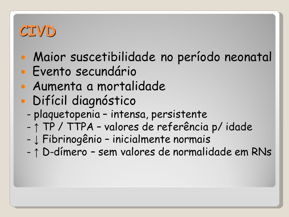 CIVD Maior suscetibilidade no período neonatal Evento secundário Aumenta a mortalidade Difícil diagnóstico - plaquetopenia – intensa, persistente - ↑